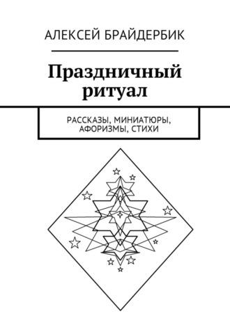 Алексей Брайдербик, Праздничный ритуал. Рассказы, миниатюры, афоризмы, стихи