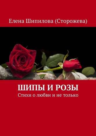 Елена Шипилова (Сторожева), Шипы и розы. Стихи о любви и не только