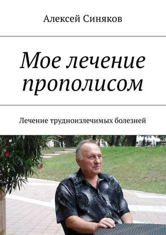 Алексей Синяков, Мое лечение прополисом. Лечение трудноизлечимых болезней