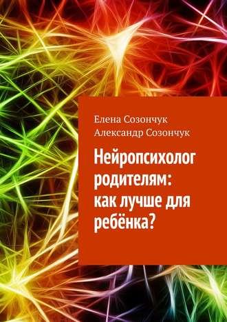 Елена Созончук, Александр Созончук, Нейропсихолог родителям: как помочь ребёнку?
