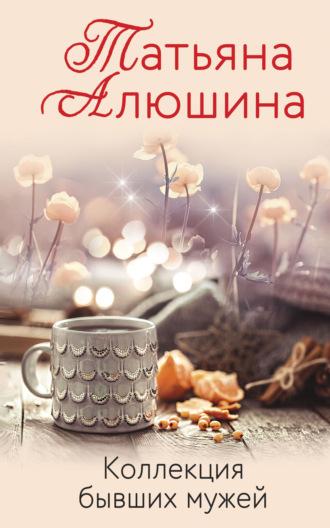 Татьяна Алюшина, Коллекция бывших мужей