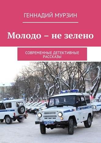 Геннадий Мурзин, Молодо – не зелено. Современные детективные рассказы