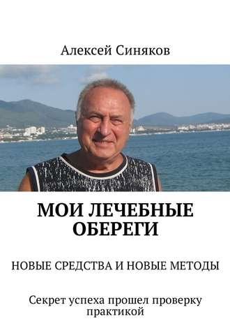 Алексей Синяков, Мои лечебные обереги. НОВЫЕ СРЕДСТВА ИНОВЫЕ МЕТОДЫ. Секрет успеха прошел проверку практикой