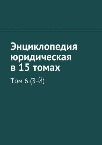 Рудольф Хачатуров, Энциклопедия юридическая в 15 томах. Том 6(З-Й)