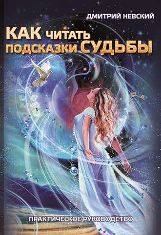 Дмитрий Невский, Как читать подсказки судьбы. Практическое руководство