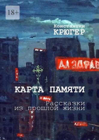 Константин Крюгер, Карта памяти. Рассказки изпрошлой жизни
