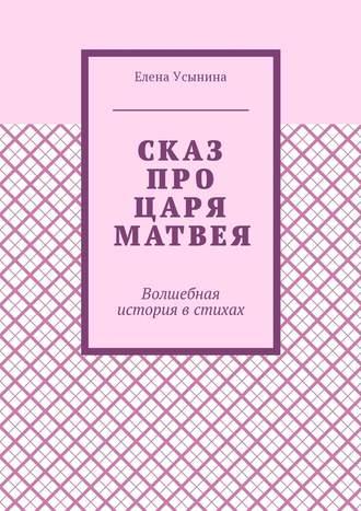 Елена Усынина, Сказ про царя Матвея. Волшебная история встихах