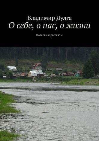 Владимир Дулга, О себе, о нас, о жизни. Повести ирассказы