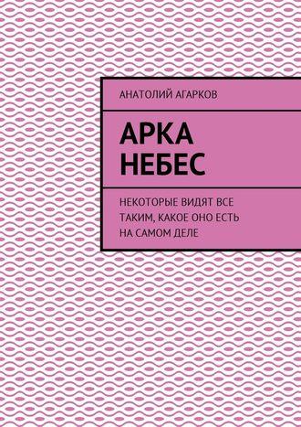 Анатолий Агарков, Арка небес. Некоторые видят все таким, какое оно есть насамомделе
