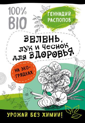 Геннадий Распопов, Зелень для здоровья. Лук и чеснок на эко грядках