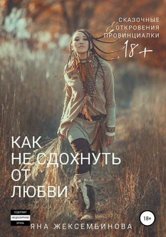 Яна Жексембинова, Как не сдохнуть от любви. Сказочные откровения провинциалки