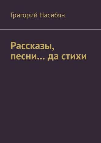 Григорий Насибян, Рассказы, песни… да стихи