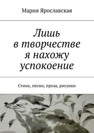 Мария Ярославская, Лишь втворчестве я нахожу успокоение. Стихи, песни, проза, рисунки