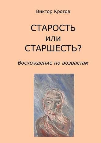 Виктор Кротов, СТАРОСТЬ или СТАРШЕСТЬ? Восхождение по возрастам