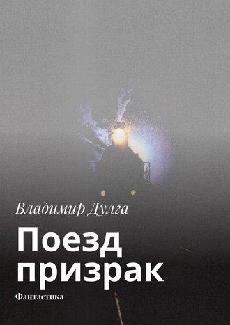 Владимир Дулга, Поезд призрак. Фантастика
