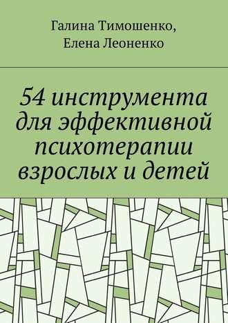 Галина Тимошенко, Елена Леоненко, 54 инструмента дляэффективной психотерапии взрослых идетей