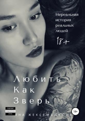 Яна Жексембинова, Любить как зверь. Нереальная история реальных людей