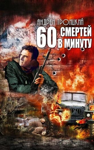 Андрей Троицкий Шестьдесят смертей в минуту