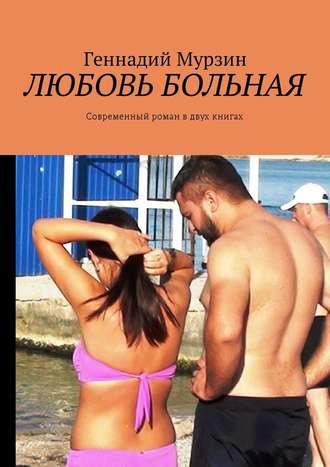 Геннадий Мурзин, Любовь больная. Современный роман вдвух книгах