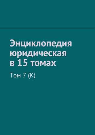 Рудольф Хачатуров, Энциклопедия юридическая в15томах. Том 7(К)