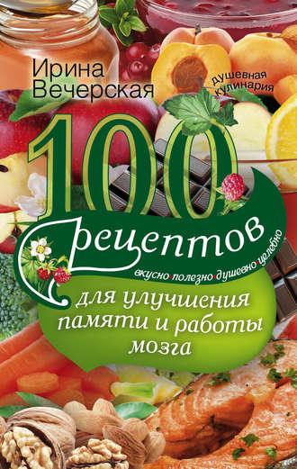 Ирина Вечерская, 100 рецептов для улучшения памяти и работы мозга. Вкусно, полезно, душевно, целебно