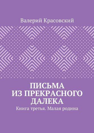Валерий Красовский, Письма изпрекрасного далека. Книга третья. Малая родина
