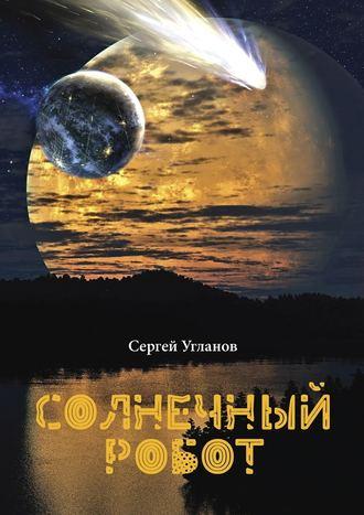 Сергей Угланов, Солнечный робот. Фантастический рассказ