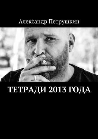 Александр Петрушкин, Тетради 2013 года