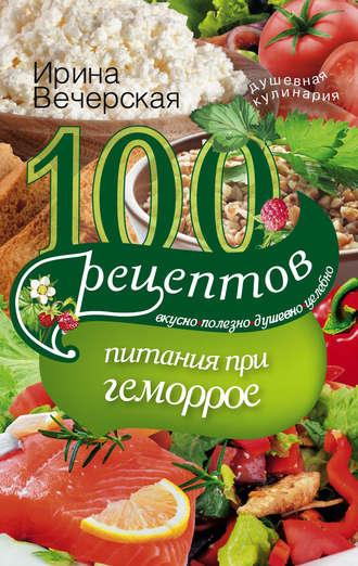 Ирина Вечерская, 100 рецептов при геморрое. Вкусно, полезно, душевно, целебно