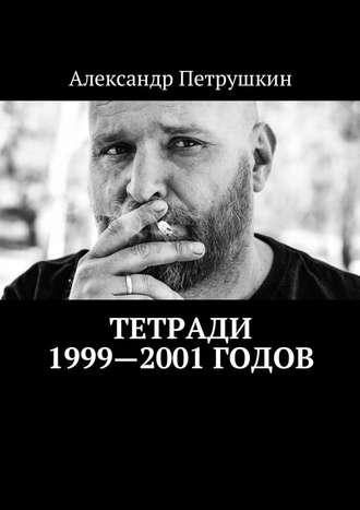Александр Петрушкин, Тетради 1999—2001годов