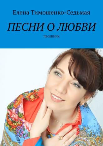 Елена Тимошенко-Седьмая, Песни о любви. Песенник