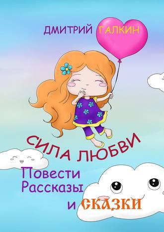 Дмитрий Галкин, Сила Любви. Повести, рассказы исказки