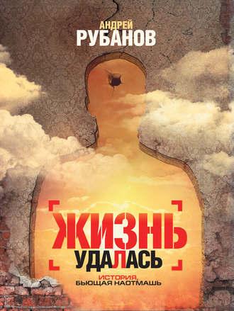 Андрей Рубанов, Жизнь удалась