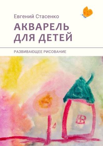 Евгений Стасенко, Акварель для детей. Развивающее рисование
