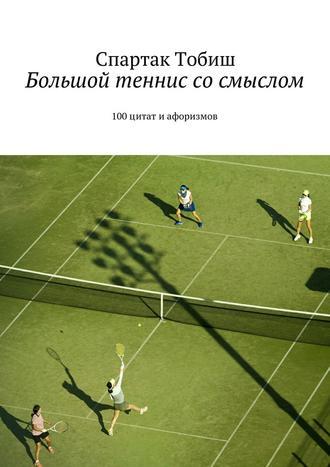 Спартак Тобиш, Большой теннис сосмыслом. 100цитат иафоризмов