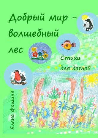 Елена Фошина, Добрый мир – волшебный лес. Стихи для детей