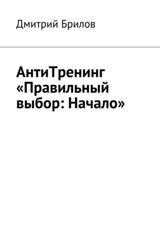 Дмитрий Брилов, АнтиТренинг «Правильный выбор: Начало». Научно олюбви иотношениях