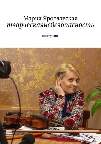 Мария Ярославская, творческаянебезопасность. инструкция