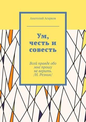 Анатолий Агарков, Ум, честь и совесть