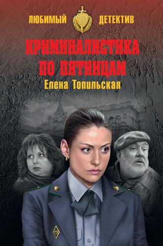 Елена Топильская, Криминалистика по пятницам