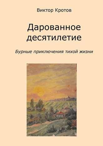 Виктор Кротов, Дарованное десятилетие. Бурные приключения тихой жизни