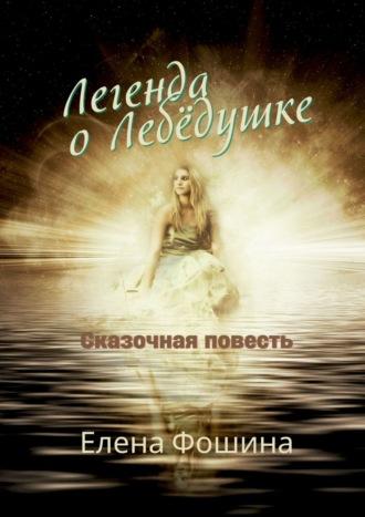 Елена Фошина, Легенда оЛебёдушке. Сказочная повесть