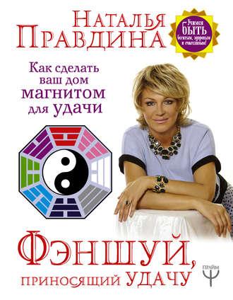 Наталья Правдина, Фэншуй, приносящий удачу. Как сделать ваш дом магнитом для удачи