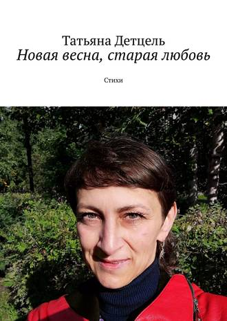 Татьяна Детцель, Новая весна, старая любовь. Стихи