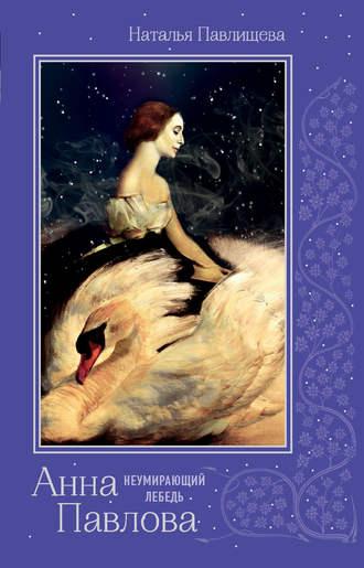 Наталья Павлищева, Анна Павлова. «Неумирающий лебедь»
