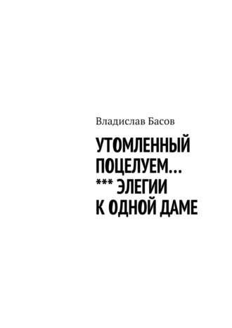 Владислав Басов, Утомленный поцелуем. Элегии к одной даме