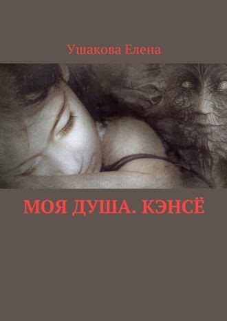 Елена Ушакова, Моя душа. Кэнсё