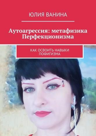 Юлия Ванина, Аутоагрессия: метафизика Перфекционизма. Как освоить навыки пофигизма