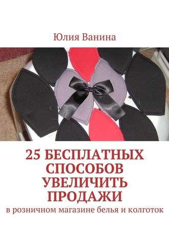 Юлия Ванина, 25бесплатных способов увеличить продажи. Врозничном магазине белья иколготок