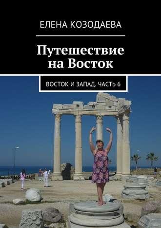 Елена Козодаева, Путешествие наВосток. Восток иЗапад. Часть6